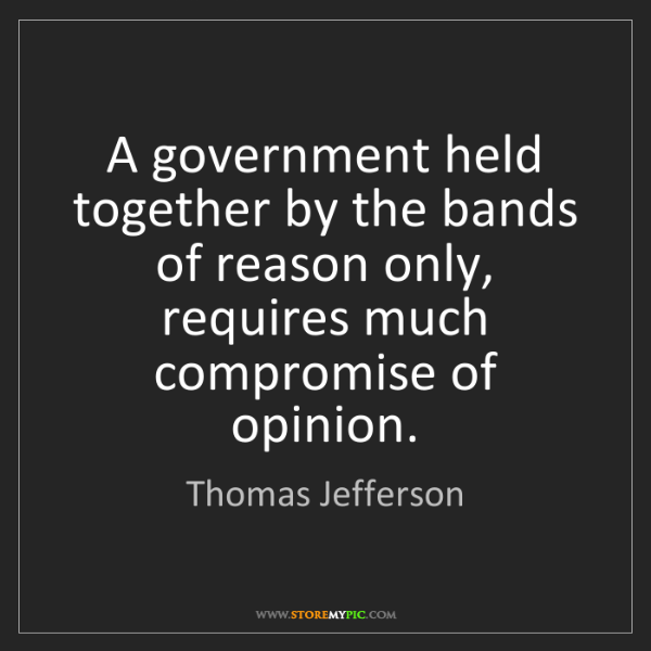 Thomas Jefferson: A government held together by the bands of reason only,...
