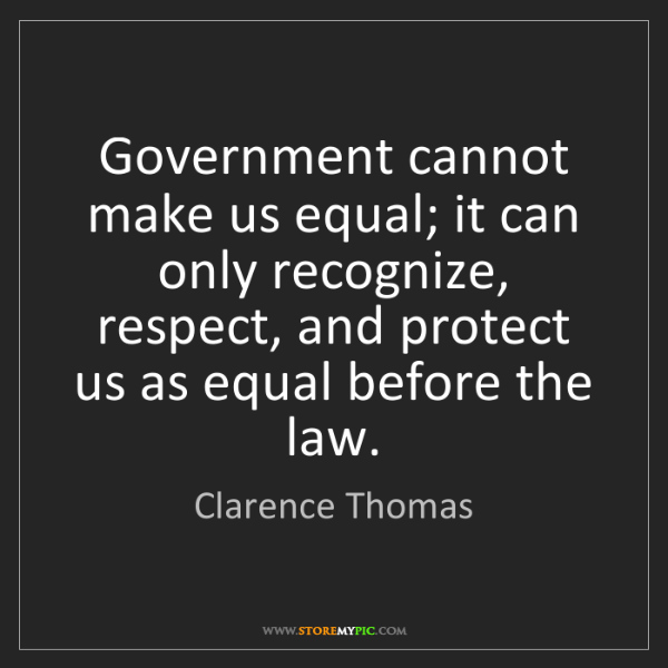 Clarence Thomas: Government cannot make us equal; it can only recognize,...