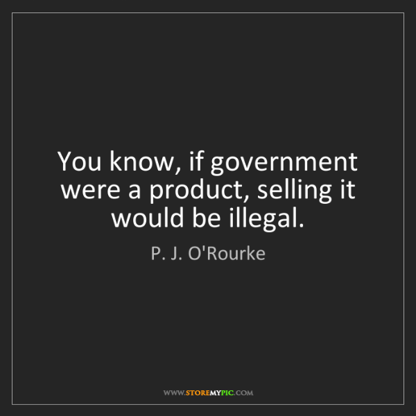 P. J. O'Rourke: You know, if government were a product, selling it would...