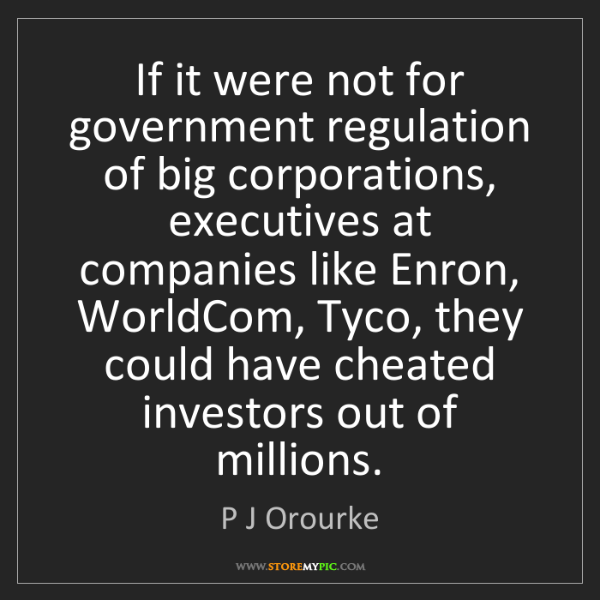 P J Orourke: If it were not for government regulation of big corporations,...