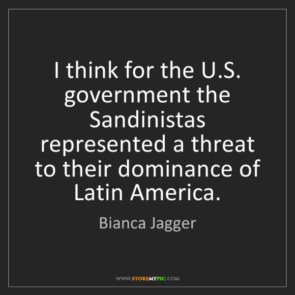 Bianca Jagger: I think for the U.S. government the Sandinistas represented...