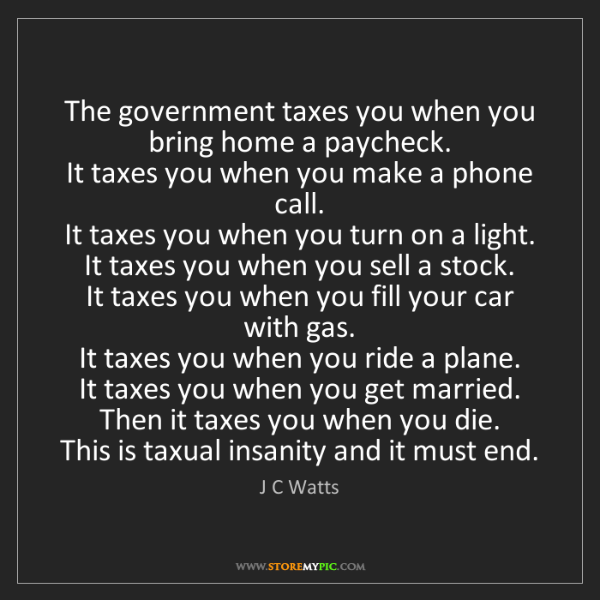 J C Watts: The government taxes you when you bring home a paycheck....