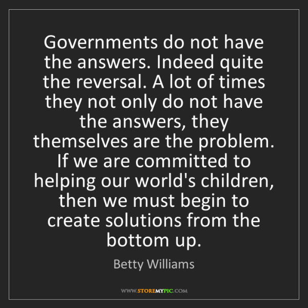 Betty Williams: Governments do not have the answers. Indeed quite the...