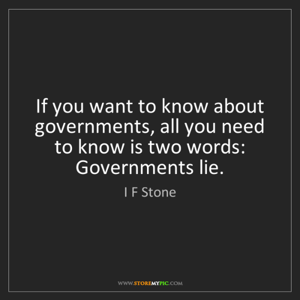 I F Stone: If you want to know about governments, all you need to...