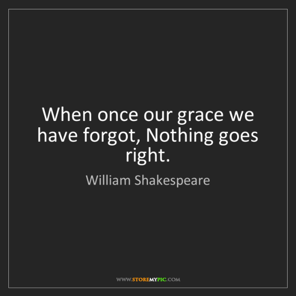 William Shakespeare: When once our grace we have forgot, Nothing goes right.