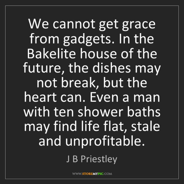 J B Priestley: We cannot get grace from gadgets. In the Bakelite house...
