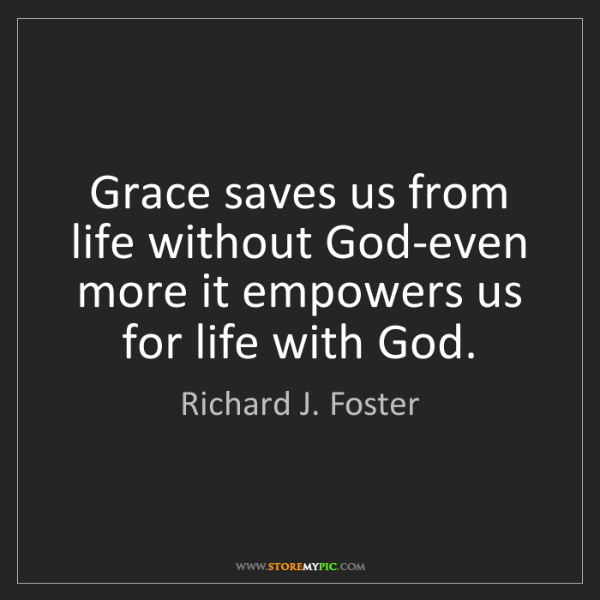 Richard J. Foster: Grace saves us from life without God-even more it empowers...