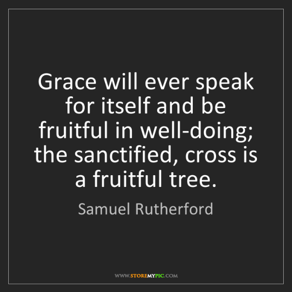 Samuel Rutherford: Grace will ever speak for itself and be fruitful in well-doing;...