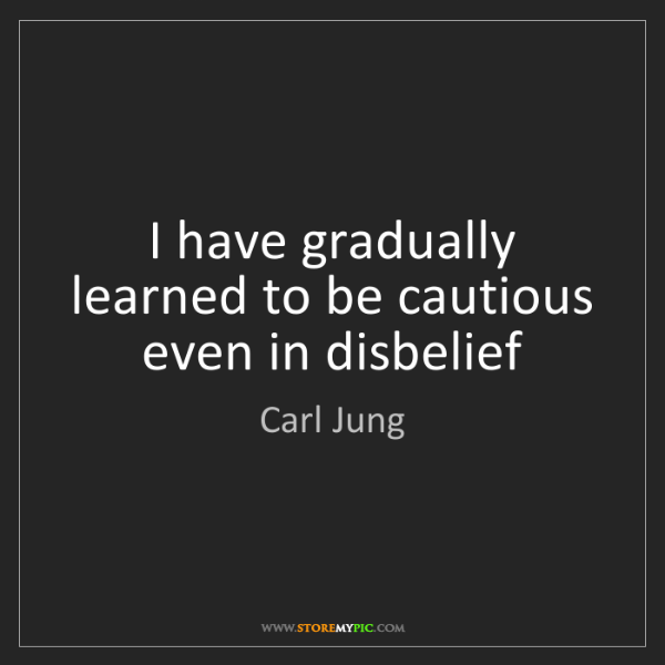 Carl Jung: I have gradually learned to be cautious even in disbelief