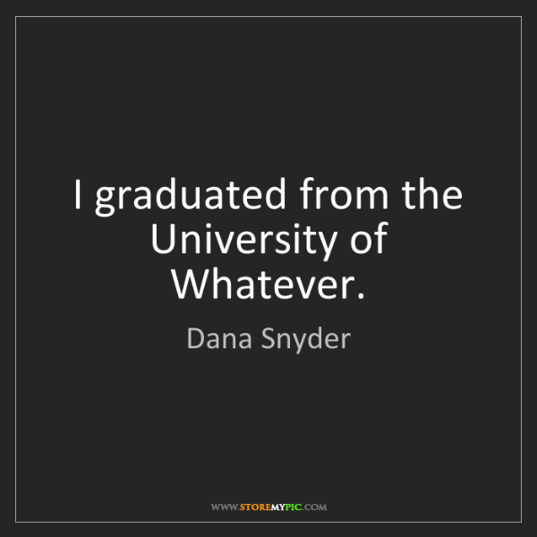 Dana Snyder: I graduated from the University of Whatever.