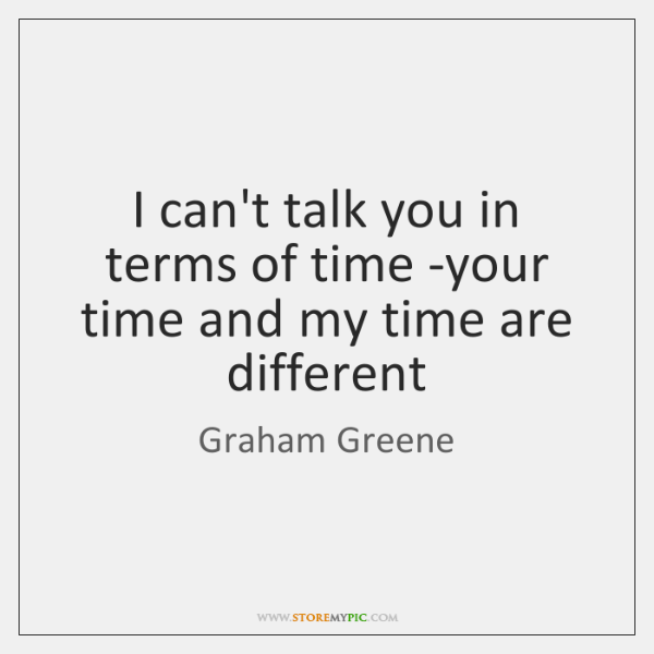 I can't talk you in terms of time -your time and my ...