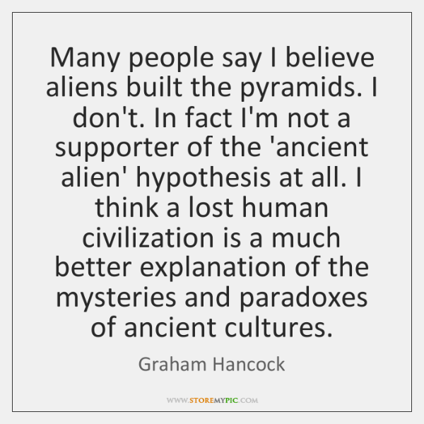 Many people say I believe aliens built the pyramids. I don't. In ...