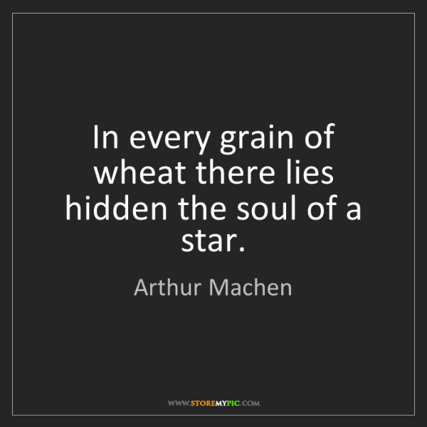 Arthur Machen: In every grain of wheat there lies hidden the soul of...
