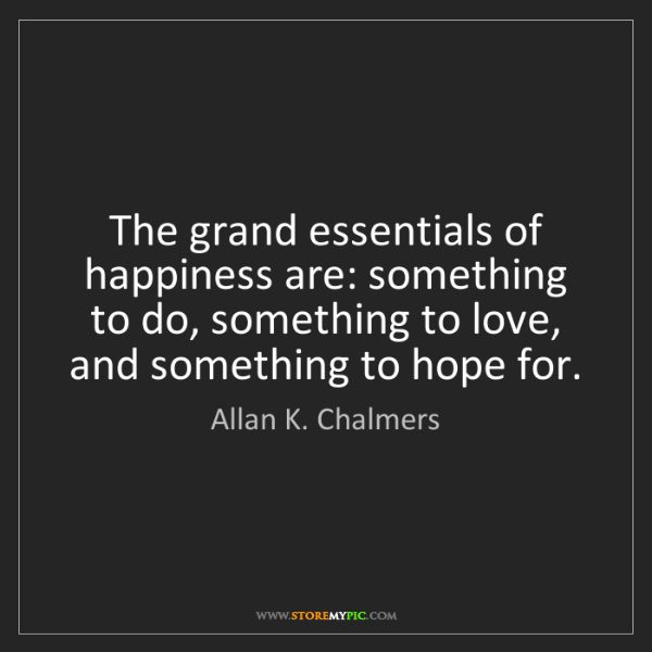 Allan K. Chalmers: The grand essentials of happiness are: something to do,...