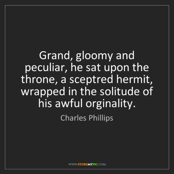 Charles Phillips: Grand, gloomy and peculiar, he sat upon the throne, a...