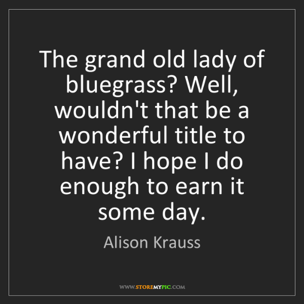 Alison Krauss: The grand old lady of bluegrass? Well, wouldn't that...