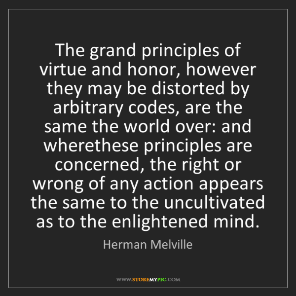 Herman Melville: The grand principles of virtue and honor, however they...
