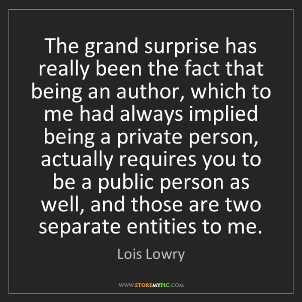 Lois Lowry: The grand surprise has really been the fact that being...