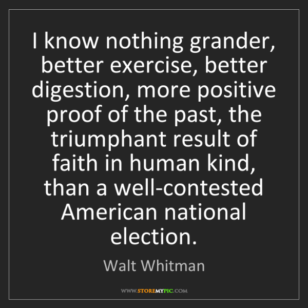 Walt Whitman: I know nothing grander, better exercise, better digestion,...
