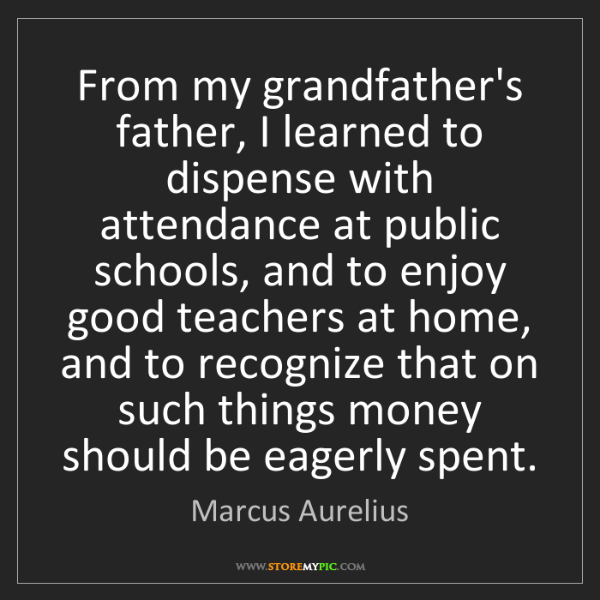 Marcus Aurelius: From my grandfather's father, I learned to dispense with...