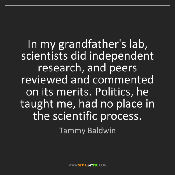Tammy Baldwin: In my grandfather's lab, scientists did independent research,...