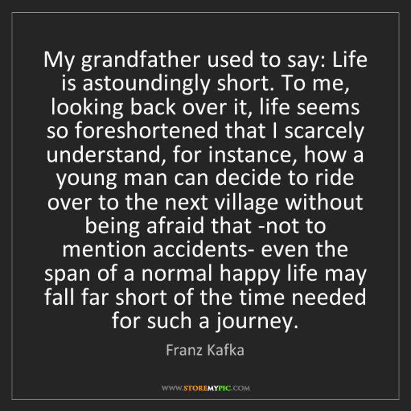 Franz Kafka: My grandfather used to say: Life is astoundingly short....