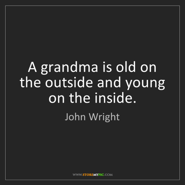 John Wright: A grandma is old on the outside and young on the inside.