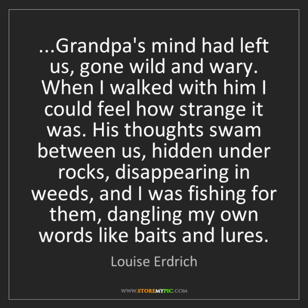 Louise Erdrich: ...Grandpa's mind had left us, gone wild and wary. When...