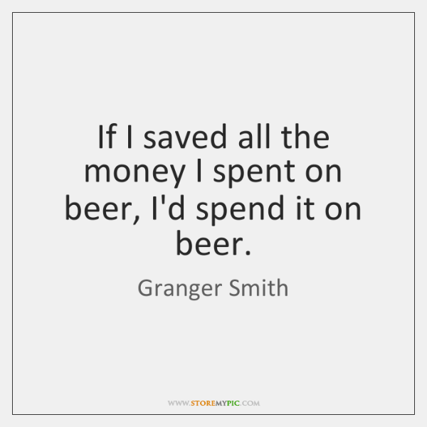 If I saved all the money I spent on beer, I'd spend ...