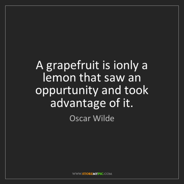 Oscar Wilde: A grapefruit is ionly a lemon that saw an oppurtunity...