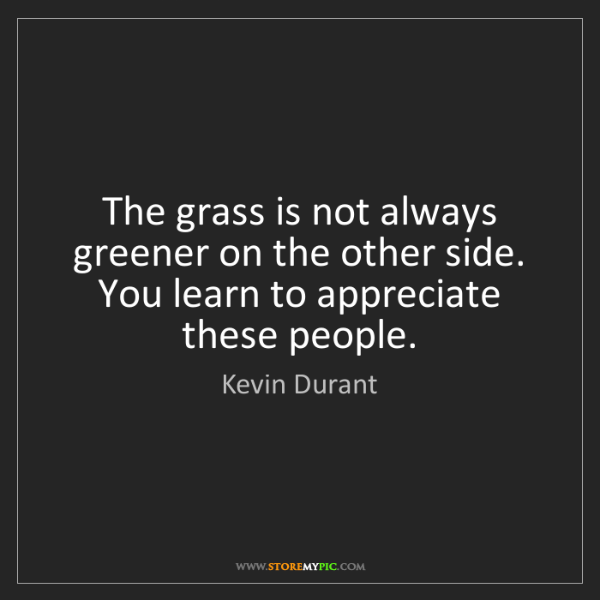 Kevin Durant: The grass is not always greener on the other side. You...