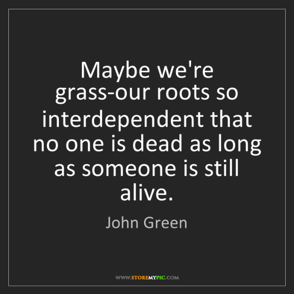 John Green: Maybe we're grass-our roots so interdependent that no...