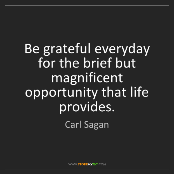 Carl Sagan: Be grateful everyday for the brief but magnificent opportunity...