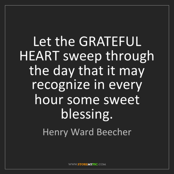 Henry Ward Beecher: Let the GRATEFUL HEART sweep through the day that it...