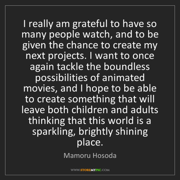 Mamoru Hosoda: I really am grateful to have so many people watch, and...