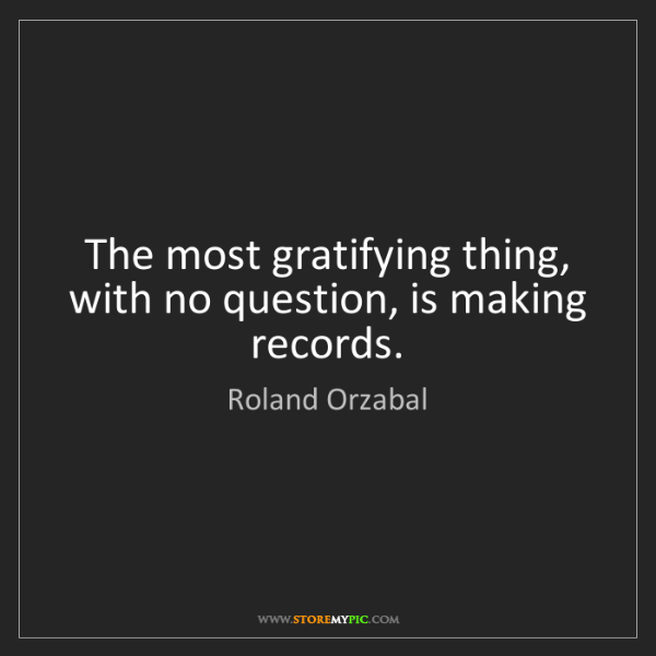 Roland Orzabal: The most gratifying thing, with no question, is making...