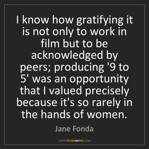 Jane Fonda: I know how gratifying it is not only to work in film...