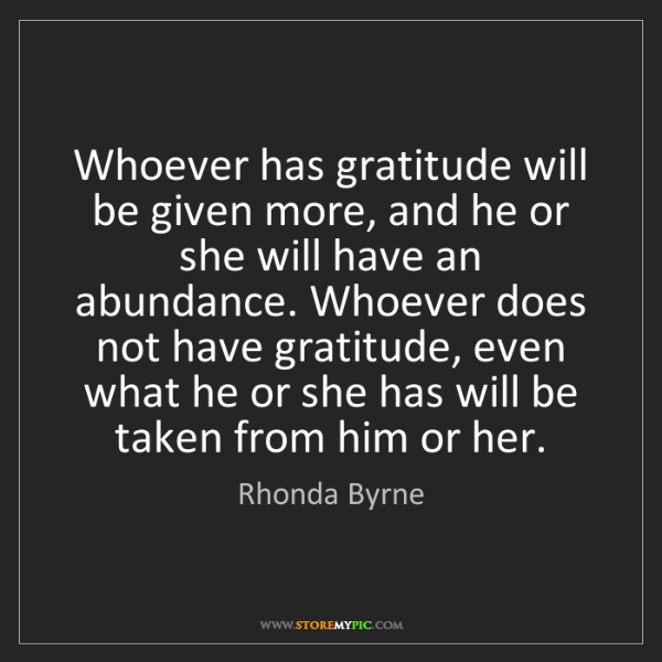 Rhonda Byrne: Whoever has gratitude will be given more, and he or she...