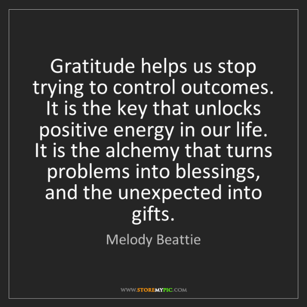 Melody Beattie: Gratitude helps us stop trying to control outcomes. It...