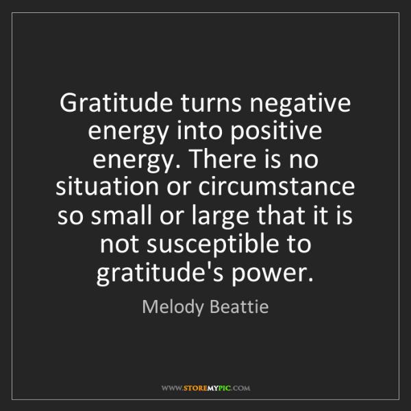 Melody Beattie: Gratitude turns negative energy into positive energy....