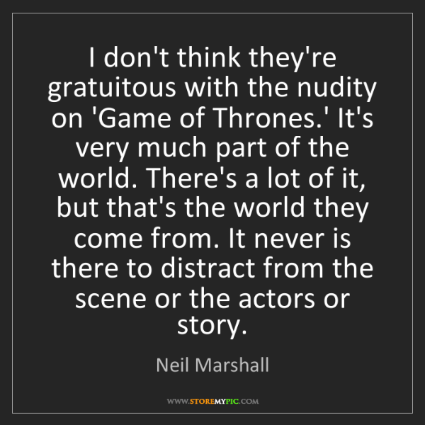 Neil Marshall: I don't think they're gratuitous with the nudity on 'Game...