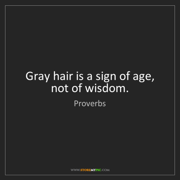 Proverbs: Gray hair is a sign of age, not of wisdom.