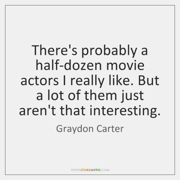 There's probably a half-dozen movie actors I really like. But a lot ...