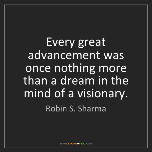Robin S. Sharma: Every great advancement was once nothing more than a...