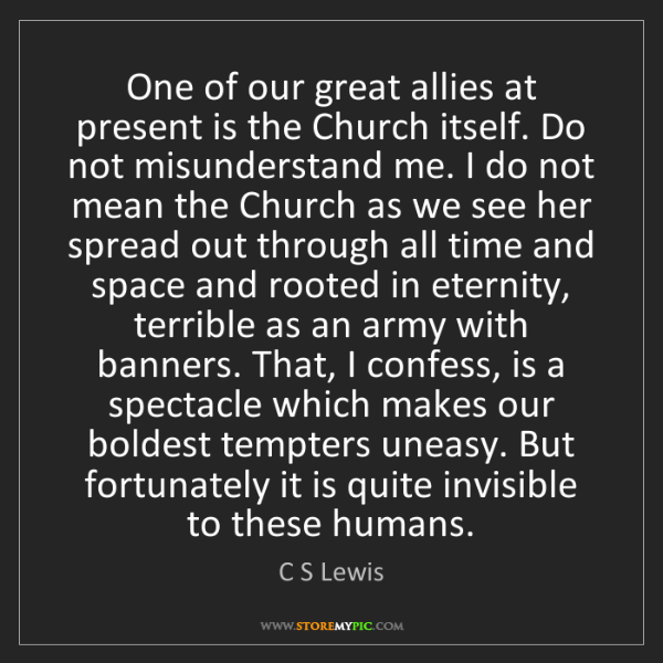 C S Lewis: One of our great allies at present is the Church itself....
