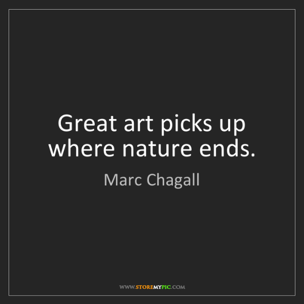 Marc Chagall: Great art picks up where nature ends.