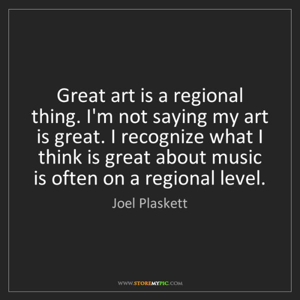 Joel Plaskett: Great art is a regional thing. I'm not saying my art...