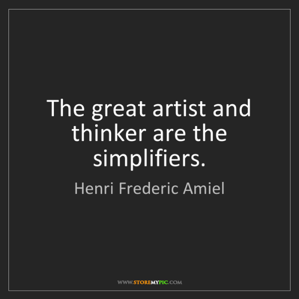 Henri Frederic Amiel: The great artist and thinker are the simplifiers.