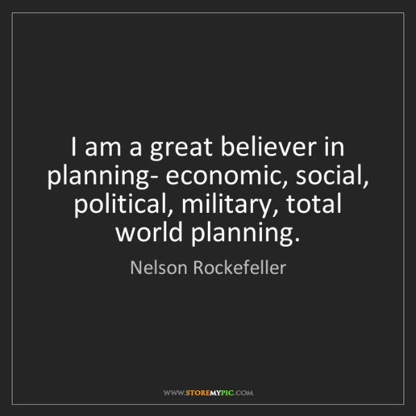 Nelson Rockefeller: I am a great believer in planning- economic, social,...