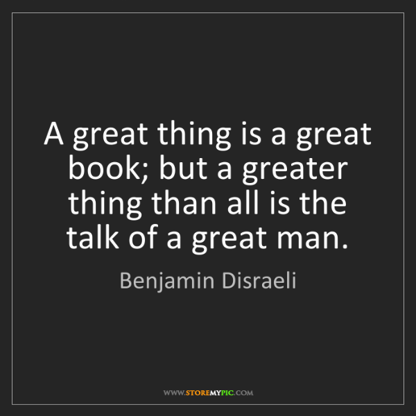 Benjamin Disraeli: A great thing is a great book; but a greater thing than...